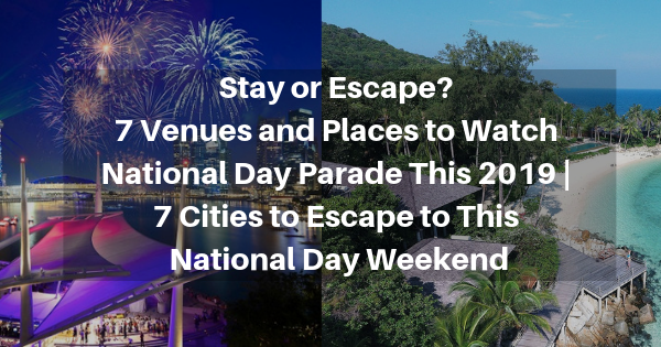 Stay or Escape? 7 Venues and Places to Watch National Day Parade This 2019 | 7 Cities to Escape to This National Day Weekend