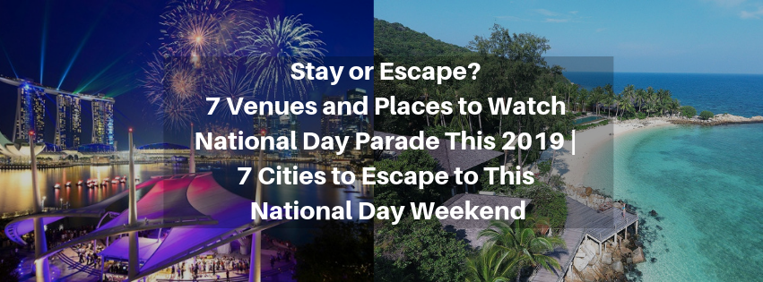 Stay or Escape? 7 Venues and Places to Watch National Day Parade This 2019   7 Cities to Escape to This National Day Weekend