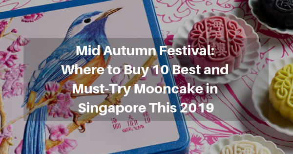 Mid-Autumn Festival: Where to Buy 10 Best and Must-Try Mooncake in Singapore This 2019
